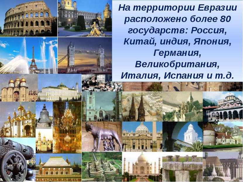 На территории Евразии расположено более 80 государств: Россия, Китай, индия, ...