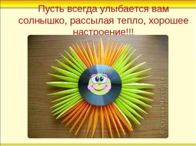 Пусть всегда улыбается вам солнышко, рассылая тепло, хорошее настроение!!!