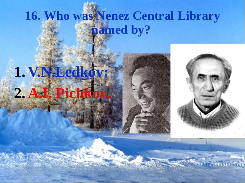 16. Who was Nenez Central Library named by? V.N.Ledkov; A.I. Pichkov.