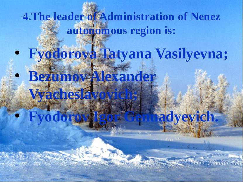 4.The leader of Administration of Nenez autonomous region is: Fyodorova Tatya...