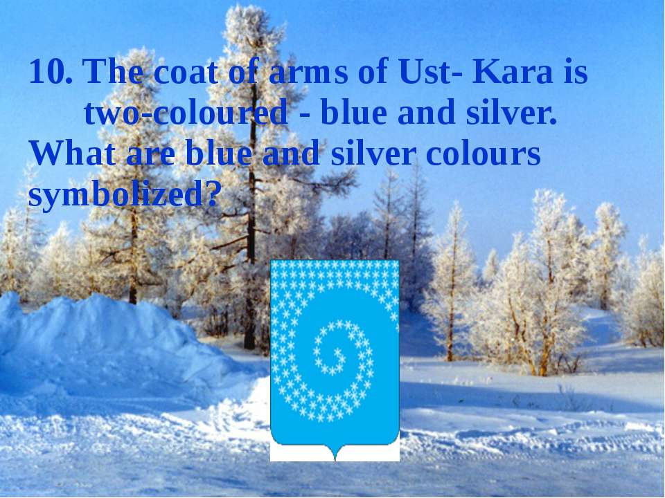 10. The coat of arms of Ust- Kara is two-coloured - blue and silver. What are...