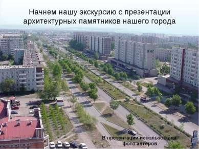 Начнем нашу экскурсию с презентации архитектурных памятников нашего города В ...