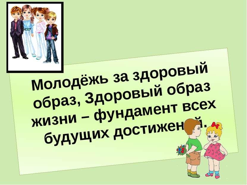 Молодёжь за здоровый образ, Здоровый образ жизни – фундамент всех будущих дос...