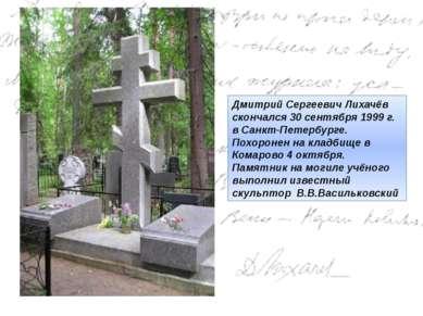 Дмитрий Сергеевич Лихачёв скончался30 сентября 1999 г. в Санкт-Петербурге. П...