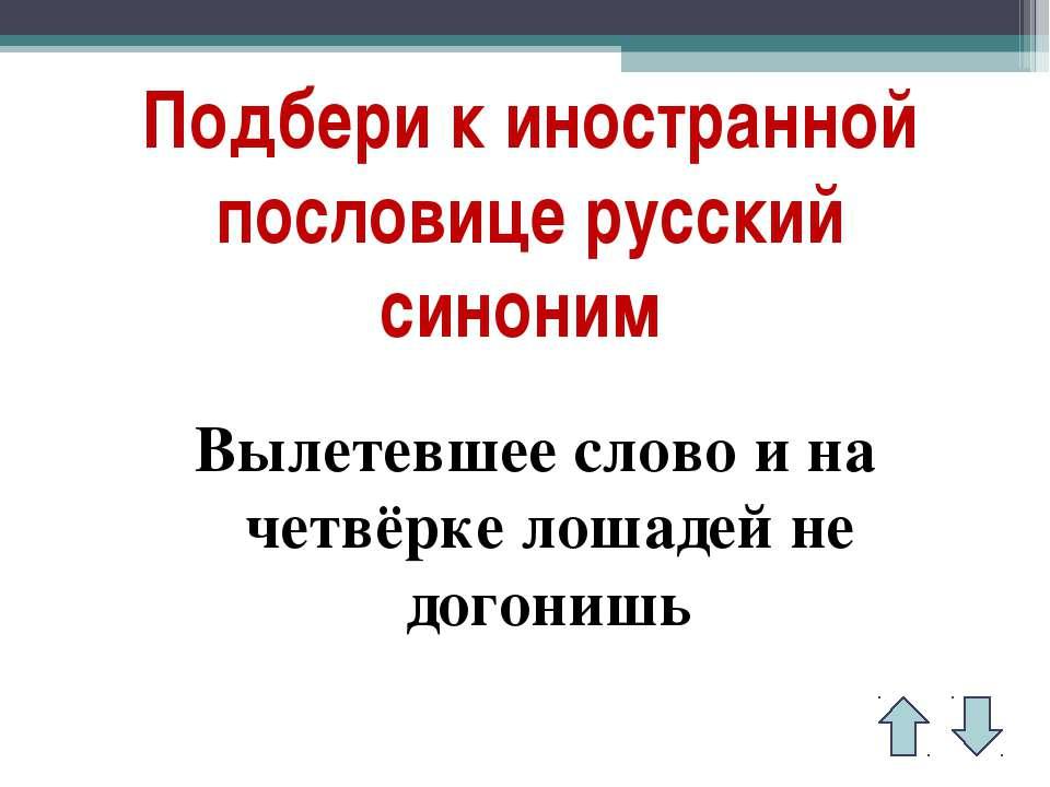 Подбери к иностранной пословице русский синоним Вылетевшее слово и на четвёрк...