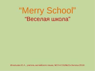 """""""Merry School"""" """"Веселая школа"""" Игнатьева Ю.А., учитель английского языка, МОУ..."""