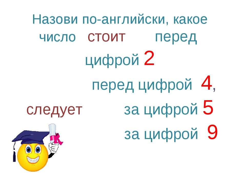 Назови по-английски, какое число стоит перед цифрой 2 перед цифрой 4, следует...