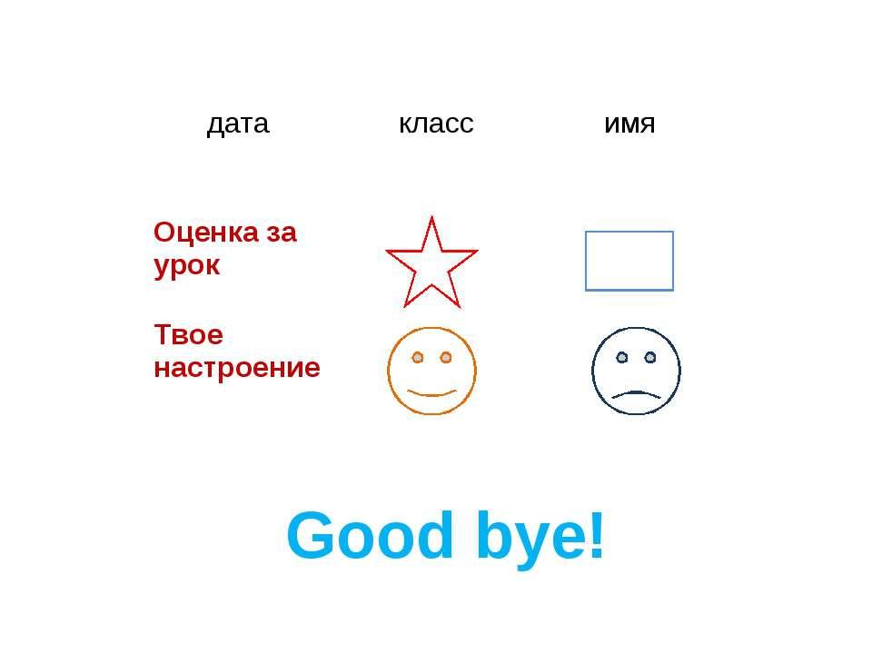 Good bye! дата класс имя Оценка за урок Твое настроение