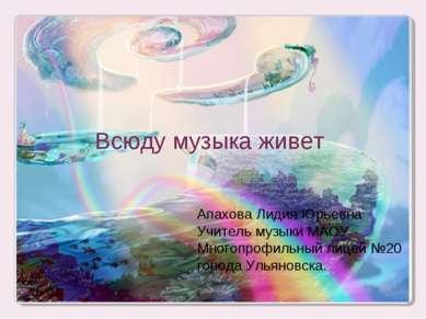 Всюду музыка живет Апахова Лидия Юрьевна Учитель музыки МАОУ Многопрофильный ...