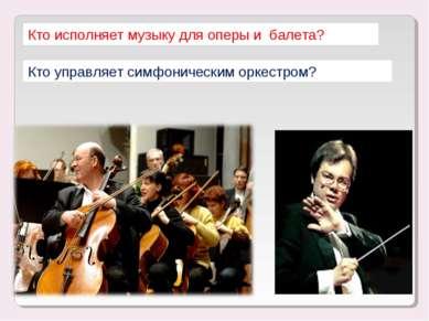 Кто исполняет музыку для оперы и балета? Кто управляет симфоническим оркестром?