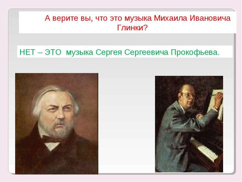 А верите вы, что это музыка Михаила Ивановича Глинки? НЕТ – ЭТО музыка Сергея...