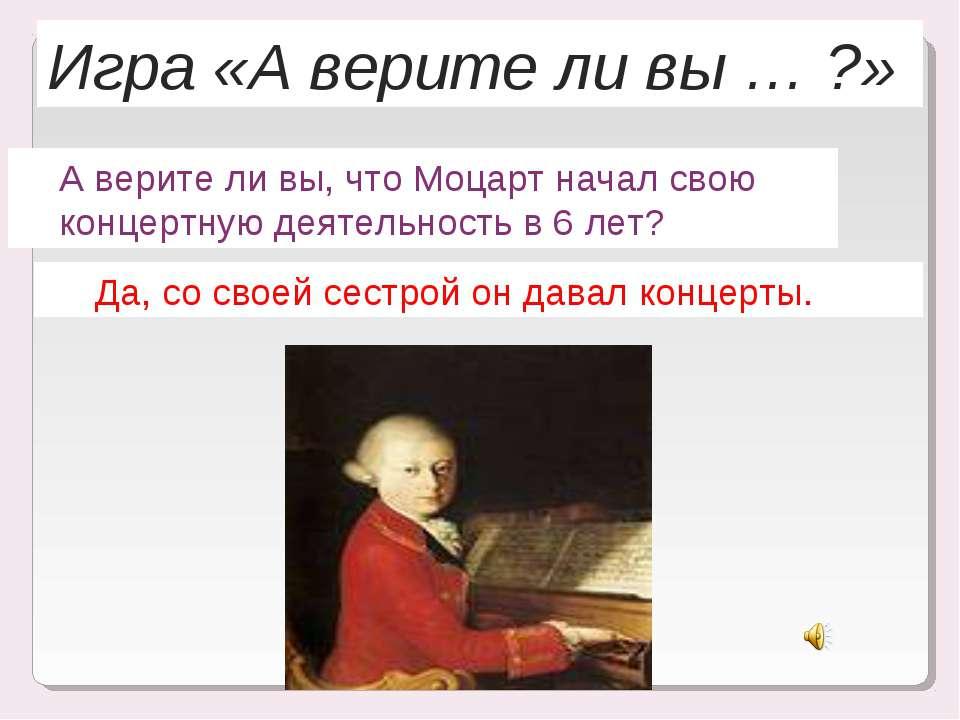 Игра «А верите ли вы … ?» А верите ли вы, что Моцарт начал свою концертную де...