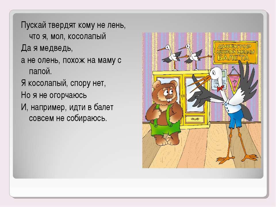 Пускай твердят кому не лень, что я, мол, косолапый Да я медведь, а не олень, ...