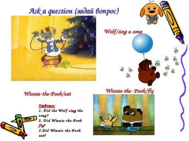 Ask a question (задай вопрос) Wolf/sing a song Winnie-the- Pooh/fly Winnie-th...
