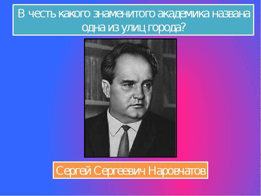 В честь какого знаменитого академика названа одна из улиц города? Сергей Серг...