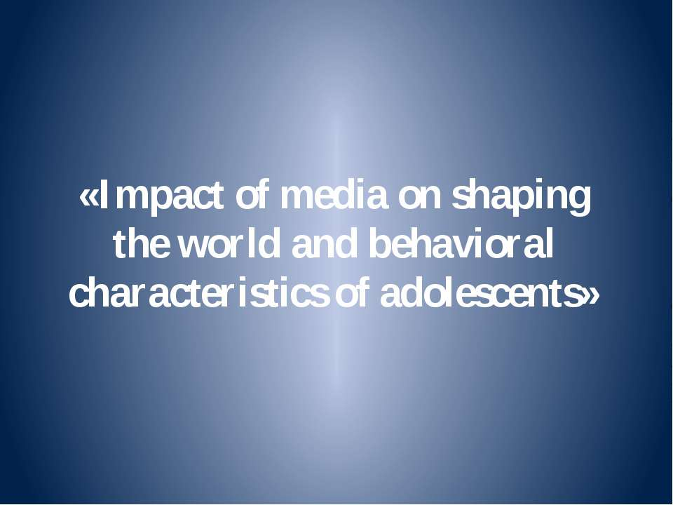 «Impact of media on shaping the world and behavioral characteristics of adole...
