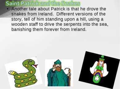 Another tale about Patrick is that he drove the snakes from Ireland. Differe...