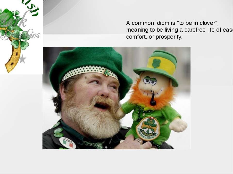 """A common idiom is """"to be in clover"""", meaning to be living a carefree life of ..."""