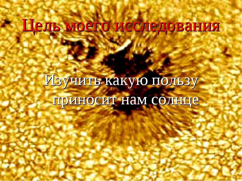Цель моего исследования Изучить какую пользу приносит нам солнце