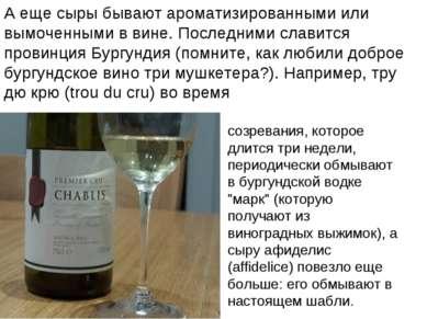 А еще сыры бывают ароматизированными или вымоченными в вине. Последними слави...