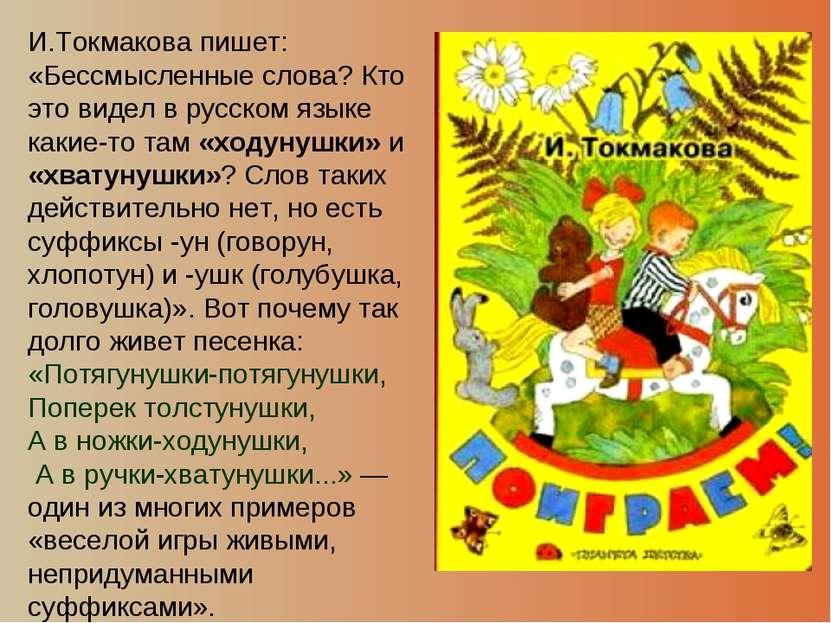 И.Токмакова пишет: «Бессмысленные слова? Кто это видел в русском языке какие-...