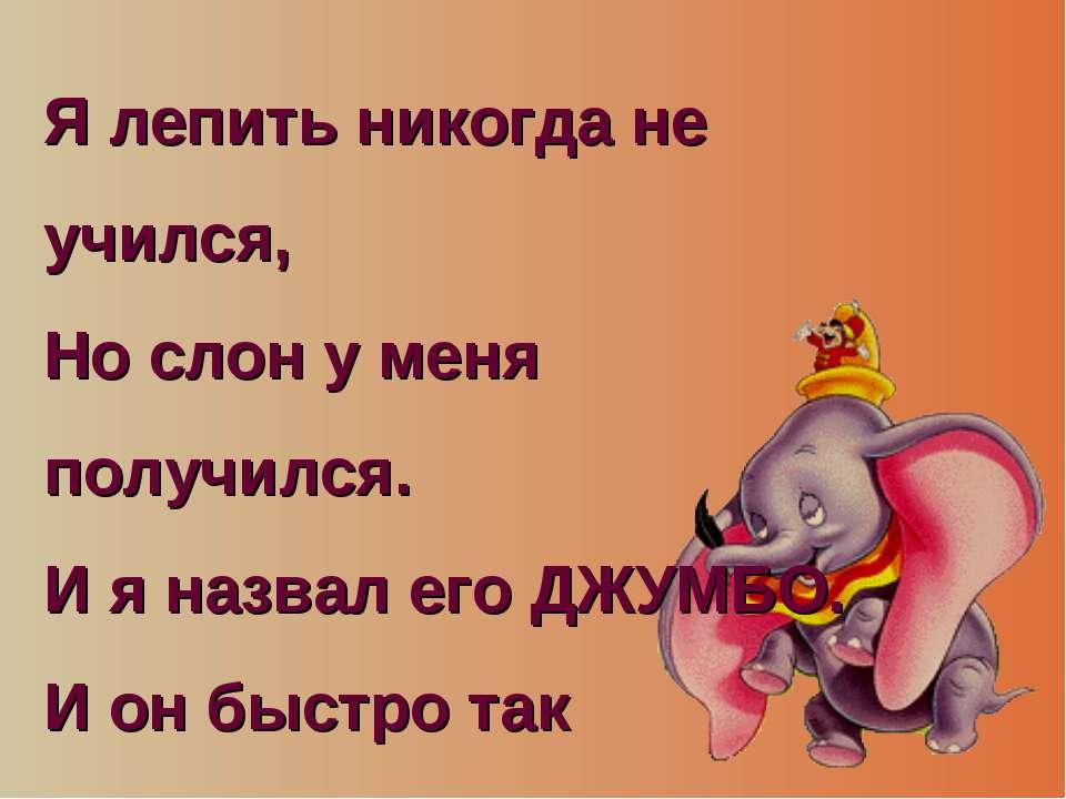 Я лепить никогда не учился, Но слон у меня получился. И я назвал его ДЖУМБО. ...