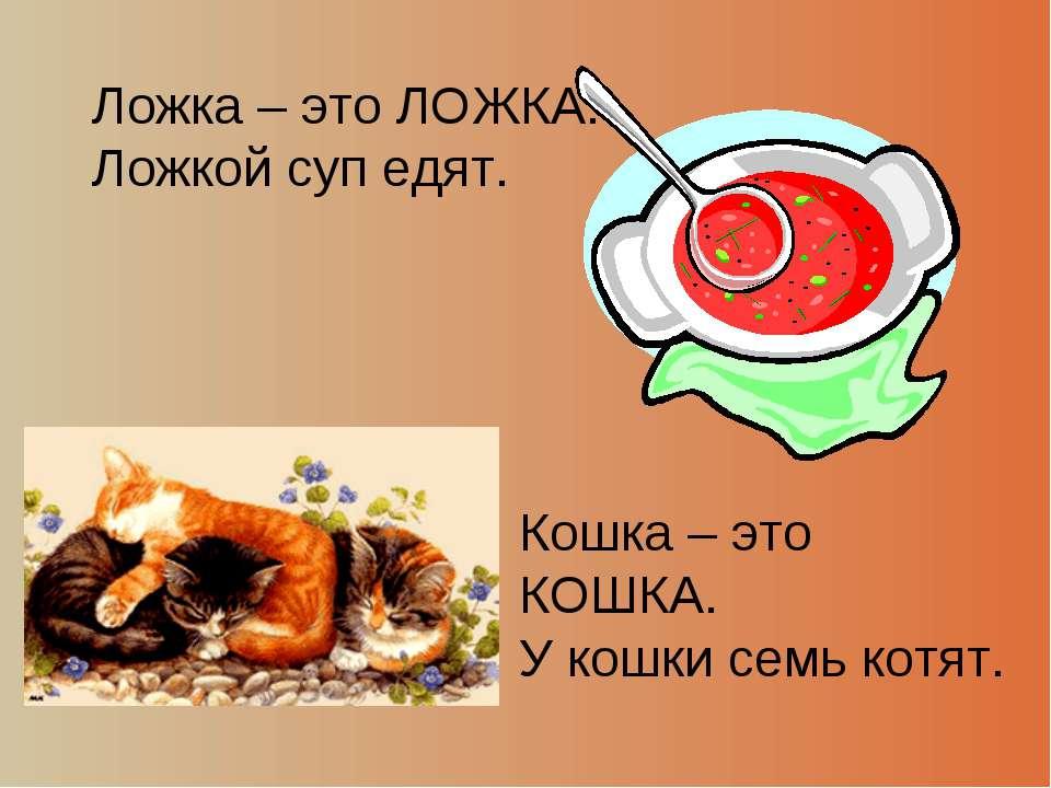 Ложка – это ЛОЖКА. Ложкой суп едят. Кошка – это КОШКА. У кошки семь котят.