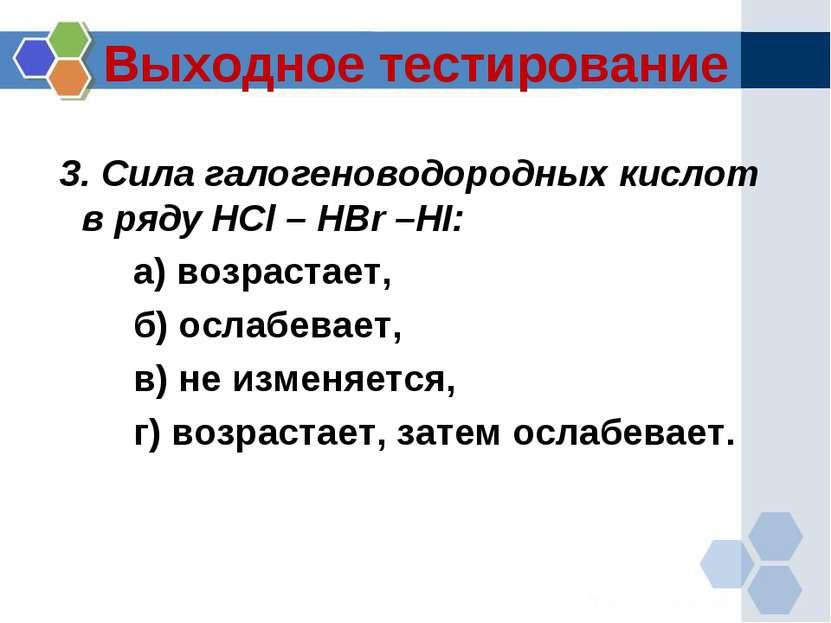 Выходное тестирование 3. Сила галогеноводородных кислот в ряду HCl – HBr –HI:...