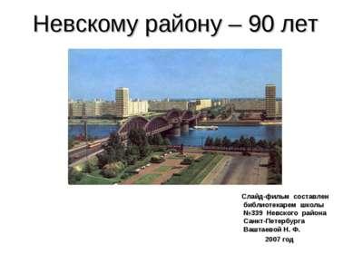Невскому району – 90 лет Слайд-фильм составлен библиотекарем школы №339 Невск...