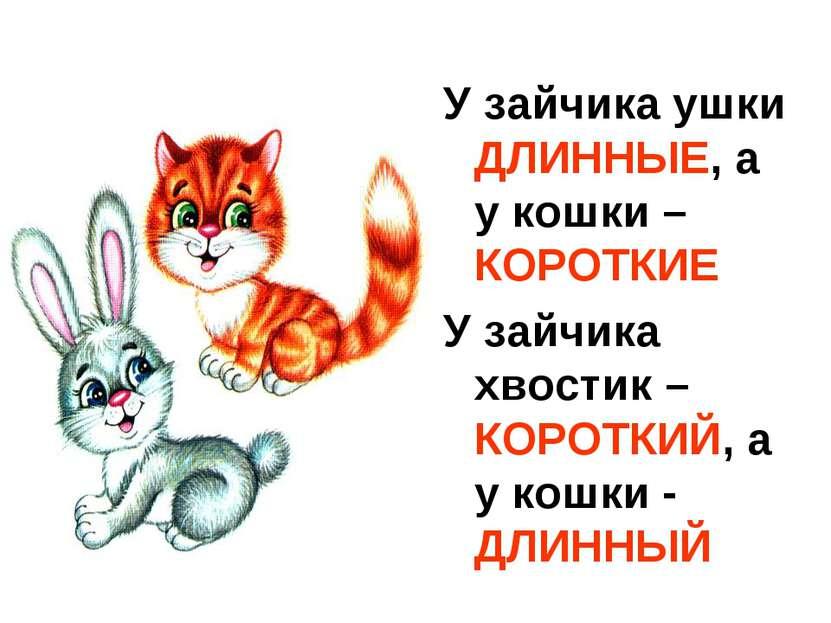 У зайчика ушки ДЛИННЫЕ, а у кошки – КОРОТКИЕ У зайчика хвостик – КОРОТКИЙ, а ...