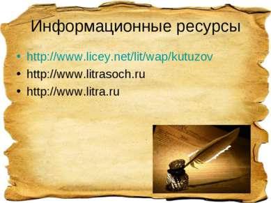 Информационные ресурсы http://www.licey.net/lit/wap/kutuzov http://www.litras...