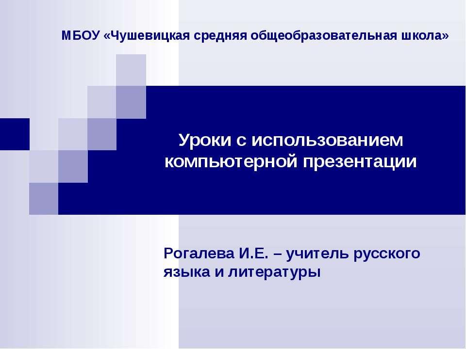 Уроки с использованием компьютерной презентации Рогалева И.Е. – учитель русск...