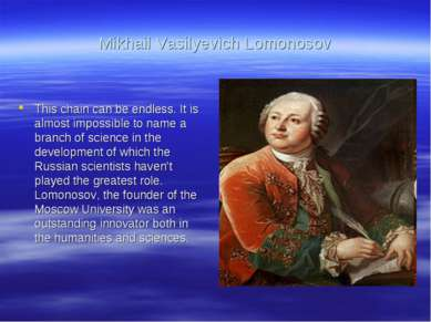 Mikhail Vasilyevich Lomonosov This chain can be endless. It is almost impossi...
