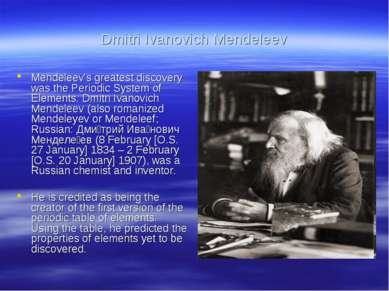 Dmitri Ivanovich Mendeleev Mendeleev's greatest discovery was the Periodic Sy...