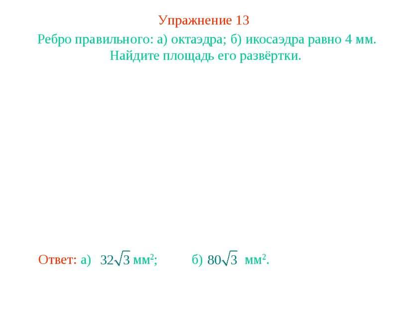 Упражнение 13 Ребро правильного: а) октаэдра; б) икосаэдра равно 4 мм. Найдит...
