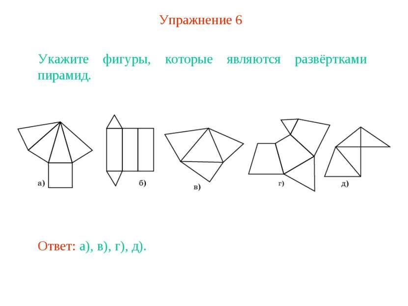 Упражнение 6 Укажите фигуры, которые являются развёртками пирамид. Ответ: а),...
