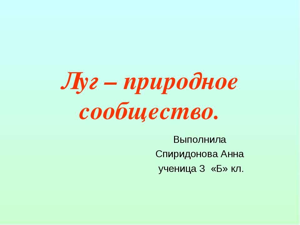 Луг – природное сообщество. Выполнила Спиридонова Анна ученица 3 «Б» кл.