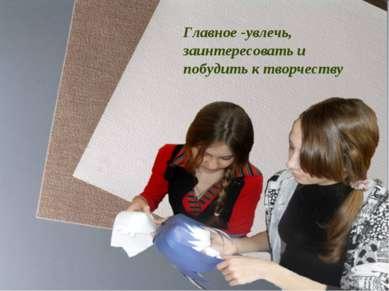 Главное -увлечь, заинтересовать и побудить к творчеству