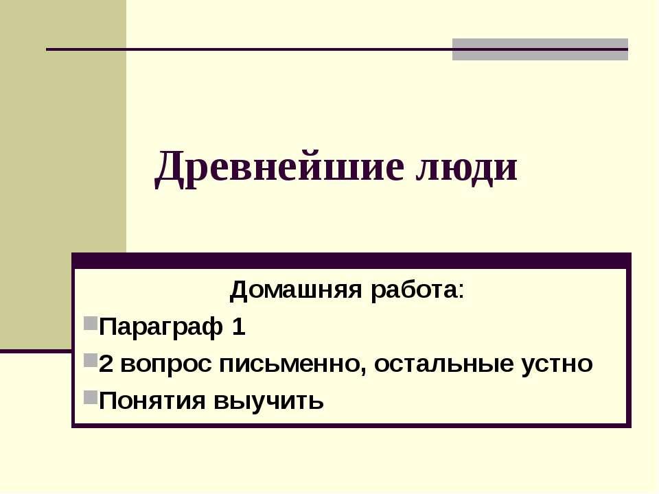 Древнейшие люди Домашняя работа: Параграф 1 2 вопрос письменно, остальные уст...