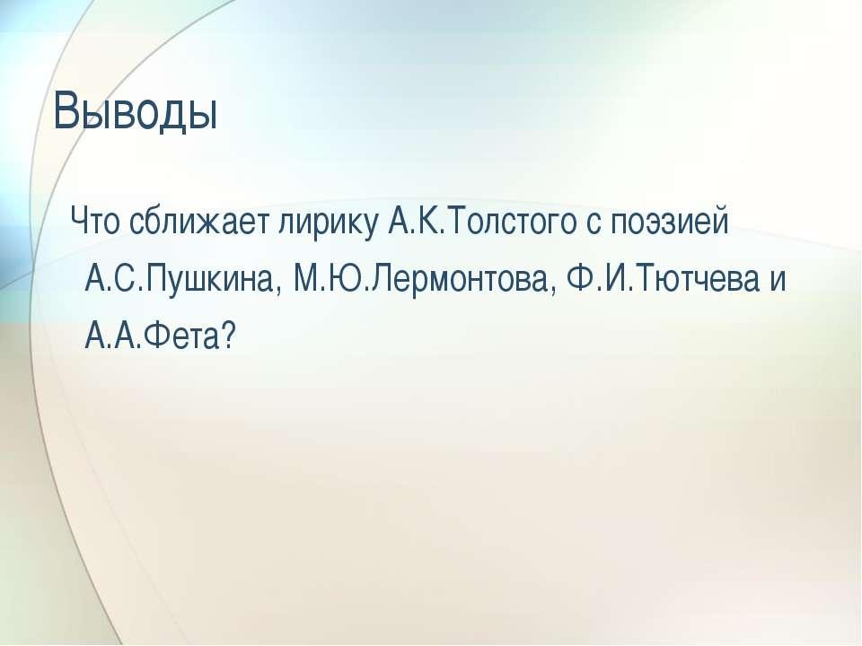 Выводы Что сближает лирику А.К.Толстого с поэзией А.С.Пушкина, М.Ю.Лермонтова...