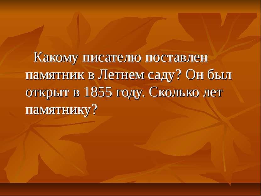 Какому писателю поставлен памятник в Летнем саду? Он был открыт в 1855 году. ...