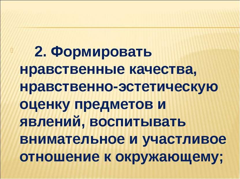2. Формировать нравственные качества, нравственно-эстетическую оценку пр...