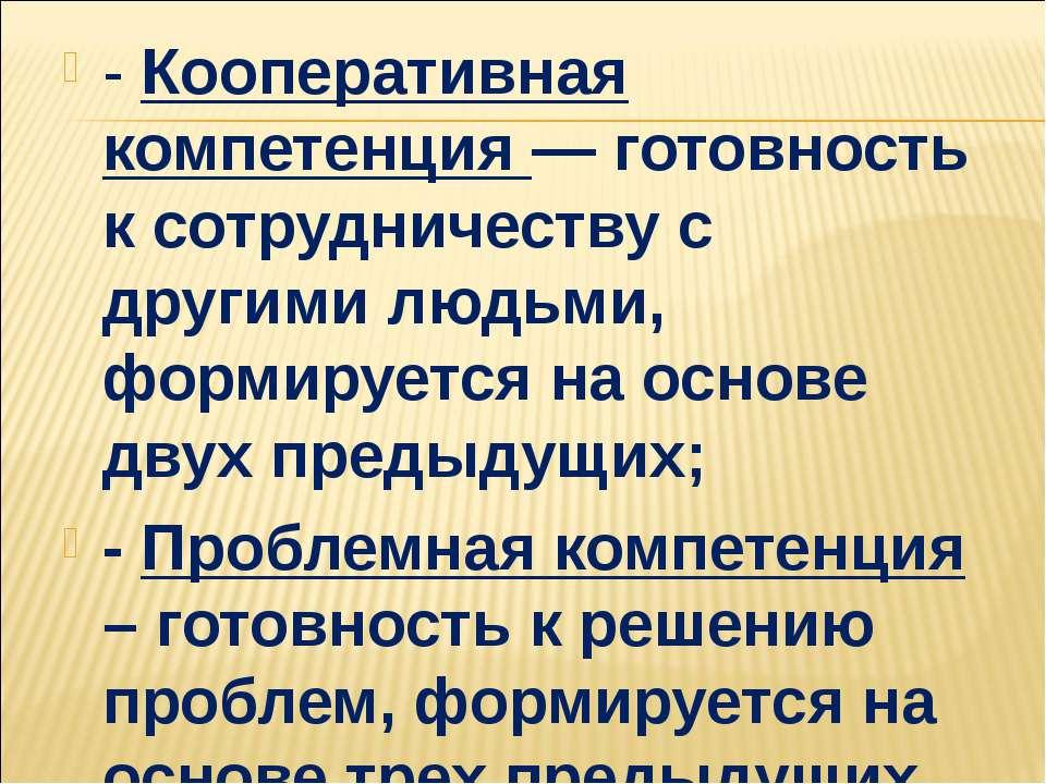 - Кооперативная компетенция — готовность к сотрудничеству с другими людьми, ф...
