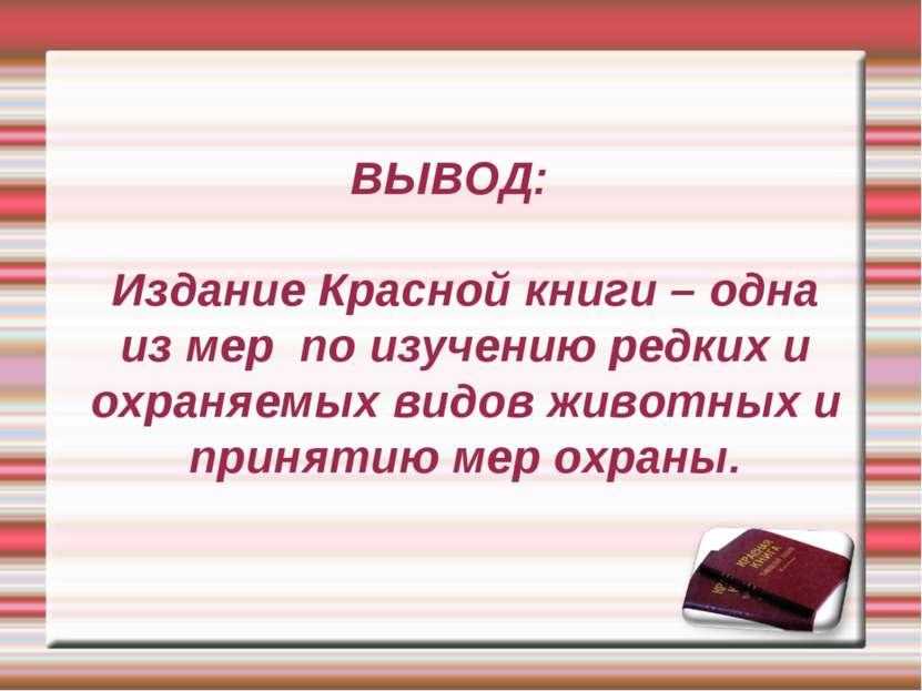 ВЫВОД: Издание Красной книги – одна из мер по изучению редких и охраняемых ви...