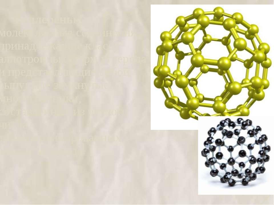 Фуллерены - молекулярные соединения, принадлежащие классу аллотропных форм у...