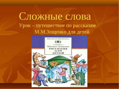 Сложные слова Урок – путешествие по рассказам М.М.Зощенко для детей