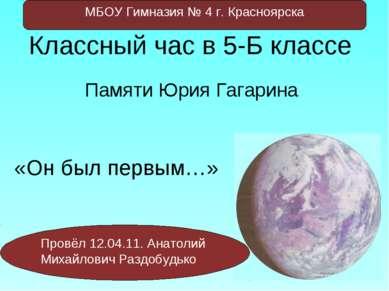 Памяти Юрия Гагарина «Он был первым…» Классный час в 5-Б классе Провёл 12.04....