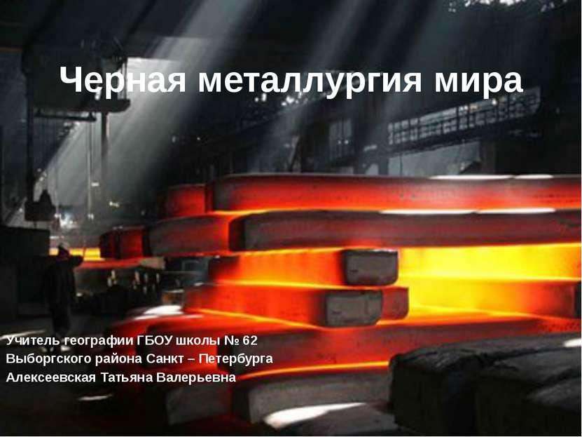 Черная металлургия мира Учитель географии ГБОУ школы № 62 Выборгского района ...