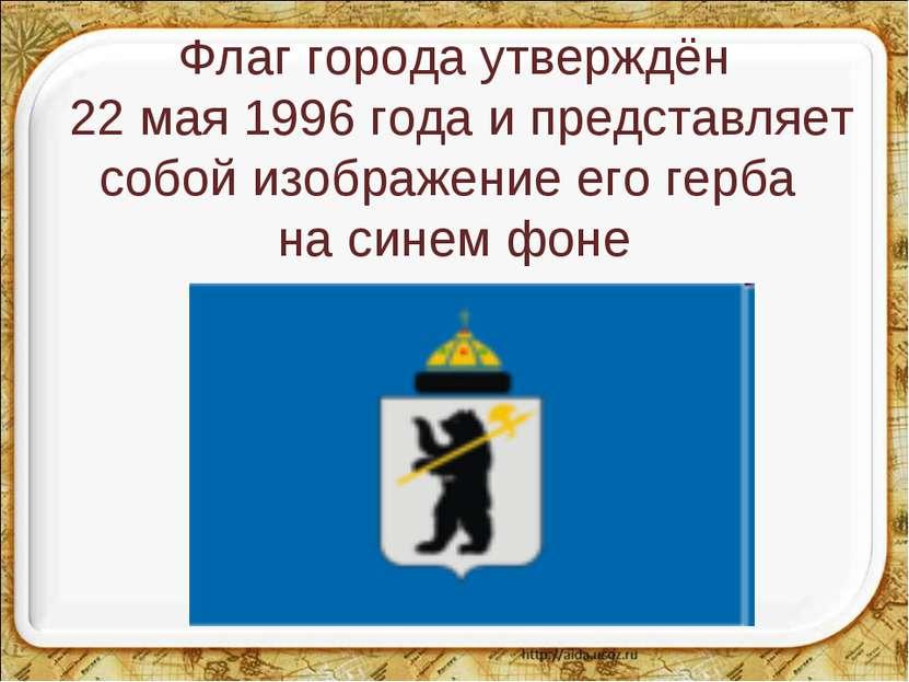 Флаг города утверждён 22 мая 1996 года и представляет собой изображение его г...