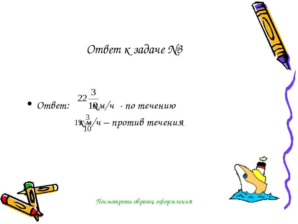 Ответ к задаче №3 Ответ: км/ч - по течению км/ч – против течения Посмотреть о...